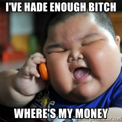 fat chinese kid - I'VE HADE ENOUGH BITCH  WHERE'S MY MONEY