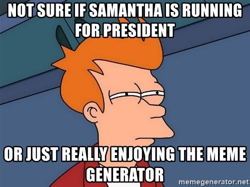 Futurama Fry - not sure if samantha is running for president or just really enjoying the meme generator