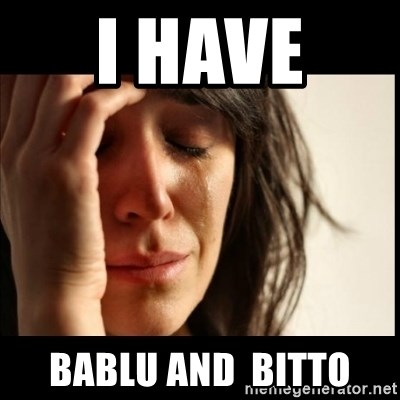 First World Problems - I have  BABLU and  BITTO