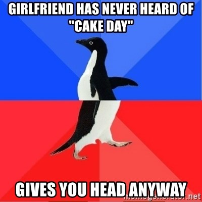 """Socially Awkward to Awesome Penguin - Girlfriend has never heard of """"cake day"""" gives you head anyway"""