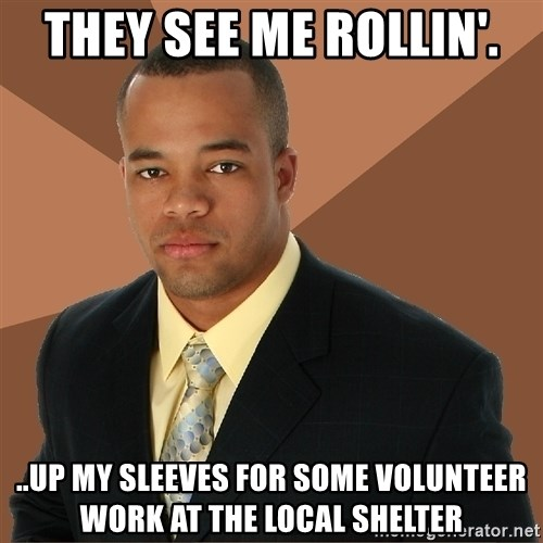 Successful Black Man - They see me rollin'. ..UP MY SLEEVES FOR SOME VOLUNTEER WORK AT THE LOCAL SHELTER