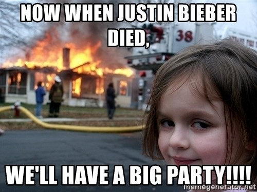 Disaster Girl - now when justin bieber died,  we'll have a big party!!!!