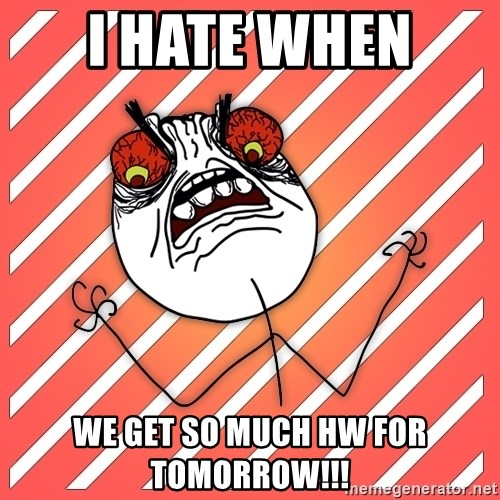 iHate - i hate when  we get so much hw for tomorrow!!!