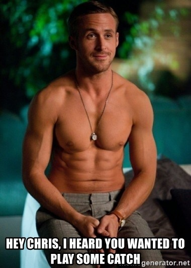 Shirtless Ryan Gosling -  Hey chris, i heard you wanted to play some catch
