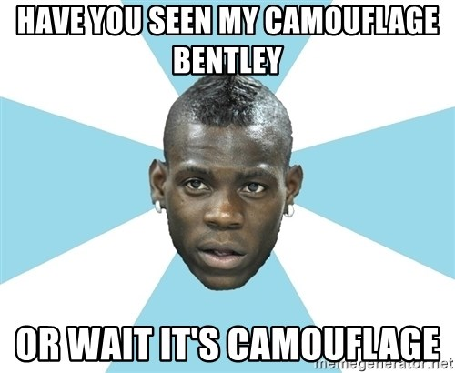 Balotelli - HAVE YOU SEEN MY CAMOUFLAGE BENTLEY  OR WAIT IT'S CAMOUFLAGE