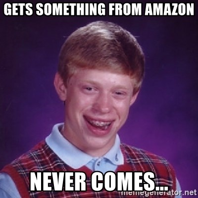 Bad Luck Brian - GETS SOMETHING FROM AMAZON NEVER COMES...