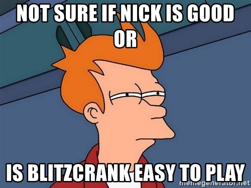 Futurama Fry - not sure if nick is good or is blitzcrank easy to play