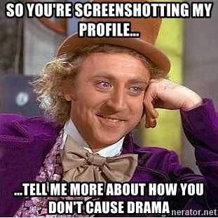Willy Wonka - so you're screensHotting my pRofile... ...tell me more about how you don't cause drama