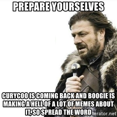 Prepare yourself - PREPARE YOURSELVES curycoo is coming back and boogie is making a hell of a lot of memes about it, so spread the word