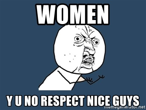 Y U No - Women Y U No Respect Nice Guys