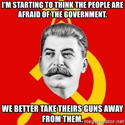 Stalin Says - I'm starting to think the people are afraid of the government. We better take theirs guns away from them.