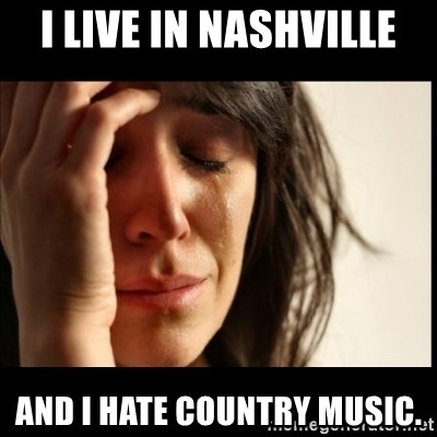 First World Problems - I live in nashville and i hate country music.