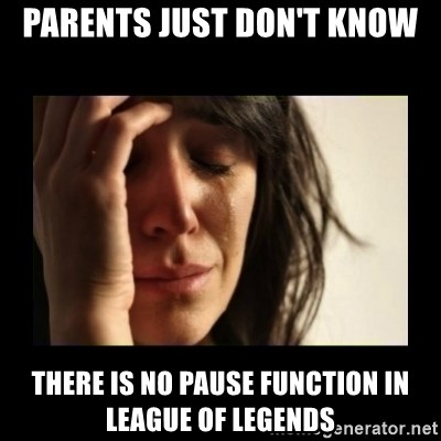 todays problem crying woman - Parents just don't know there is no pause function in league of legends