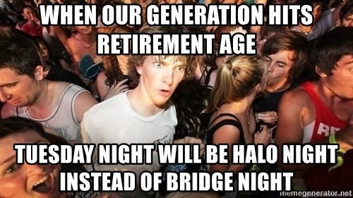 Sudden Realization Ralph - WHEN OUR GENERATION HITS RETIREMENT AGE TUESDAY NIGHT WILL BE HALO NIGHT INSTEAD OF BRIDGE NIGHT