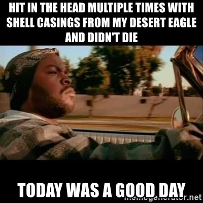 Ice Cube- Today was a Good day - HIT IN THE HEAD MULTIPLE TIMES WITH SHELL CASINGS FROM MY DESERT EAGLE AND DIDN'T DIE TODAY WAS A GOOD DAY