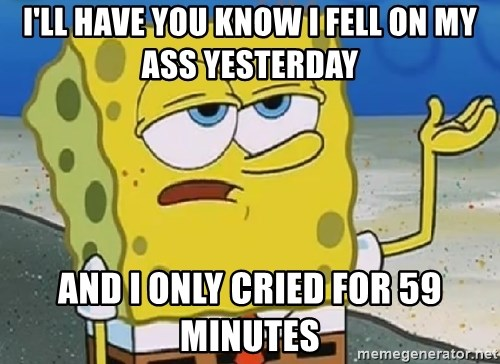 Only Cried for 20 minutes Spongebob - I'll have you know I fell on my ass yesterday And I only cried for 59 minutes