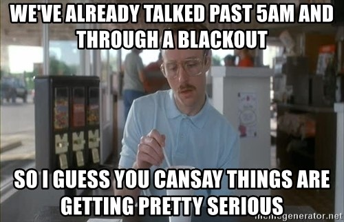 so i guess you could say things are getting pretty serious - we've already talked past 5am and through a blackout so i guess you cansay things are getting pretty serious