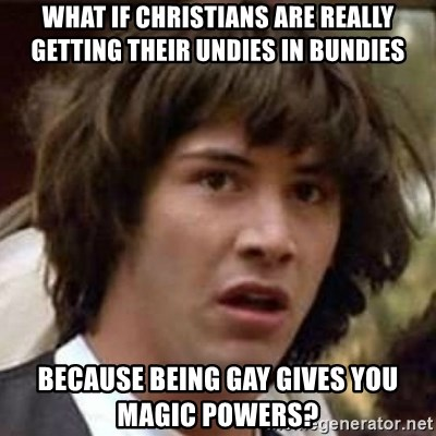 Conspiracy Keanu - What if christians Are really getting their undies In bundies Because being gay gives you magic powers?