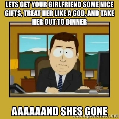aaand its gone - Lets get your girlfriend some nice gifts, treat her like a god, and take her out to dinner aaaaaand shes gone