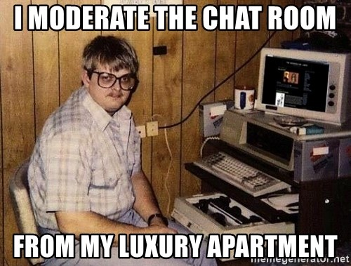 Nerd - I moderate the chat room from my luxury aparTment