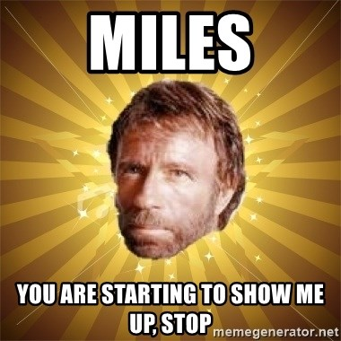Chuck Norris Advice - MILES YOU ARE STARTING TO SHOW ME UP, STOP