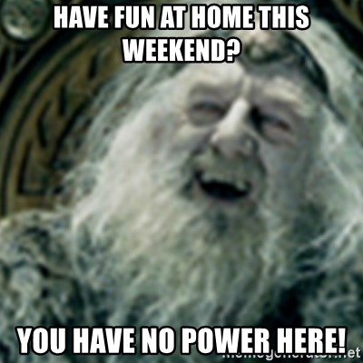 you have no power here - have fun at home this weekend? You have no power here!