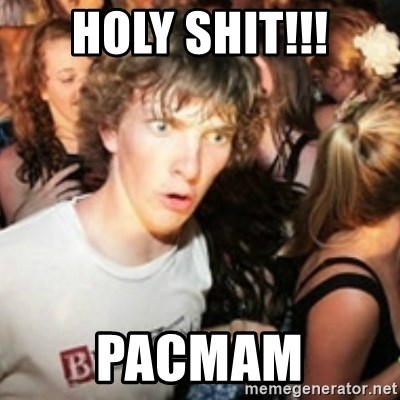 sudden realization guy - HOLY SHIT!!! PACMAM