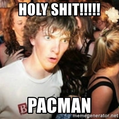 sudden realization guy - HOLY SHIT!!!!! PACMAN