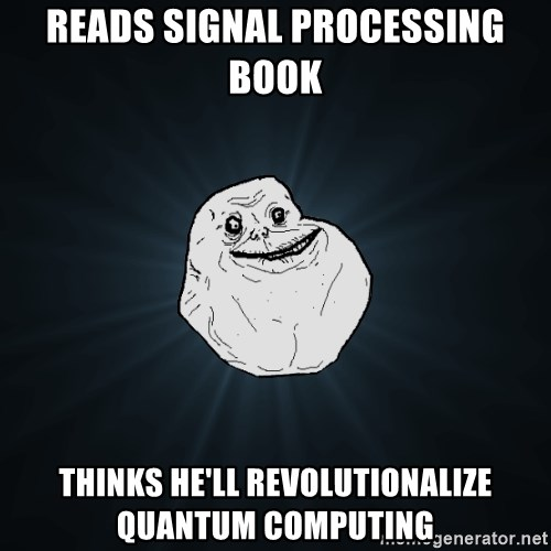 Forever Alone - Reads signal processing book Thinks he'll revolutionalize quantum computing