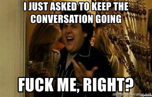 Fuck me right - I just asked to keep the conversation going Fuck me, right?