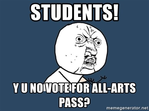 Y U No - STUDENTS! Y U NO VOTE FOR ALL-ARTS PASS?