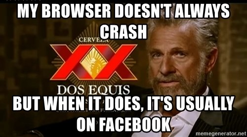Dos Equis Man - My browser doesn't always crash But when it does, it's usually on facebook