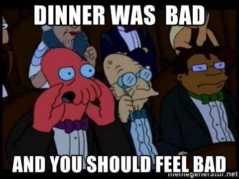 Zoidberg - dinner was  bad and you should feel bad