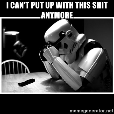 sad stormtrooper - I CAN'T PUT UP WITH THIS SHIT ANYMORE