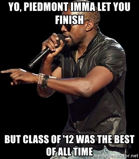 Kanye West - Yo, PIEDMONT IMMA LET YOU FINISH BUT CLASS OF '12 WAS THE BEST OF ALL TIME