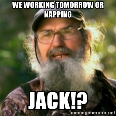 Duck Dynasty - Uncle Si  - We woRking tomorrow or nApping Jack!?