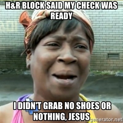 Ain't Nobody got time fo that - H&r block said my check was ready  I didn't grab no shoes or nothing, Jesus