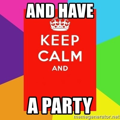 Keep calm and - AND HAVE A PARTY