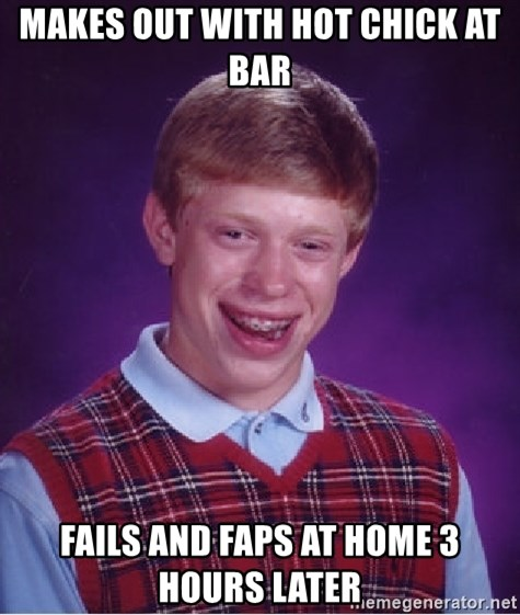 Bad Luck Brian - makes out with hot chick at bar fails and faps at home 3 hours later