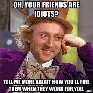 Willy Wonka - Oh, your friends are idiots? tell me more about how you'll fire them when they work for you.
