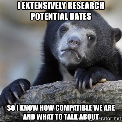 Confession Bear - I Extensively research potential Dates So i know how compatible we are and what to talk about