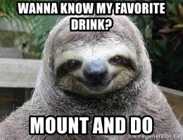Sexual Sloth - Wanna know my favorite drink? mount and do