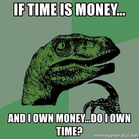 Philosoraptor - If time is money... and i own money...do I own time?