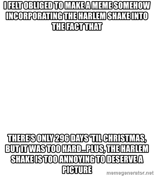 Blank Meme - i felt obliged to make a meme somehow incorporating the harlem shake into the fact that there's only 296 days 'til christmas, but it was too hard...plus, the harlem shake is too annoying to deserve a picture