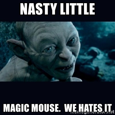 gollum - Nasty little magic mouse.  We hates it