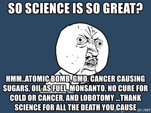 Y U No - So Science is So great? Hmm..Atomic Bomb, GMO, Cancer Causing Sugars, Oil As Fuel, Monsanto, No Cure For Cold or Cancer, And Lobotomy ...Thank Science for all the Death you cause