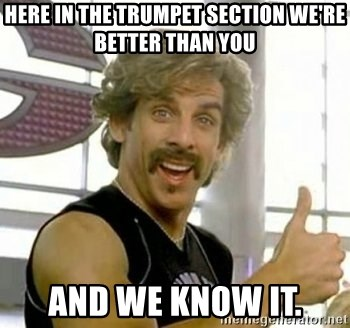 White Goodman - Here in the trumpet section we're better than you and we know it.