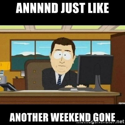 Annnnd its gone - annnnd just like another weekend gone