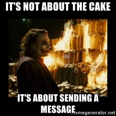 Not about the money joker - It's not about the cake it's about sending a message