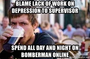 The Lazy College Senior - blame lack of work on depression to supervisor spend all day and night on bomberman online